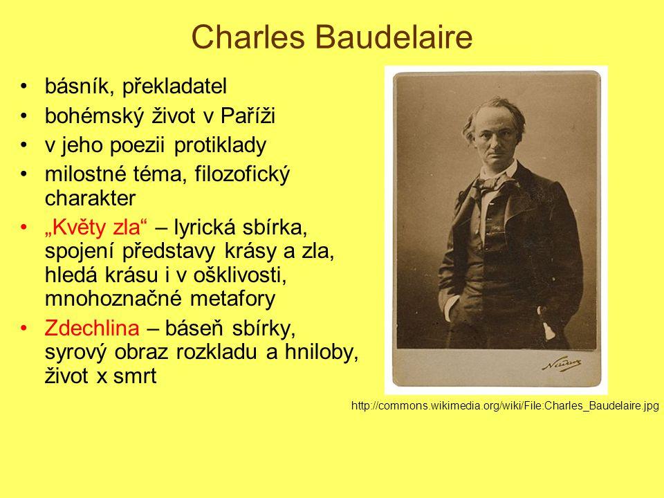 """Charles Baudelaire básník, překladatel bohémský život v Paříži v jeho poezii protiklady milostné téma, filozofický charakter """"Květy zla – lyrická sbírka, spojení představy krásy a zla, hledá krásu i v ošklivosti, mnohoznačné metafory Zdechlina – báseň sbírky, syrový obraz rozkladu a hniloby, život x smrt http://commons.wikimedia.org/wiki/File:Charles_Baudelaire.jpg"""