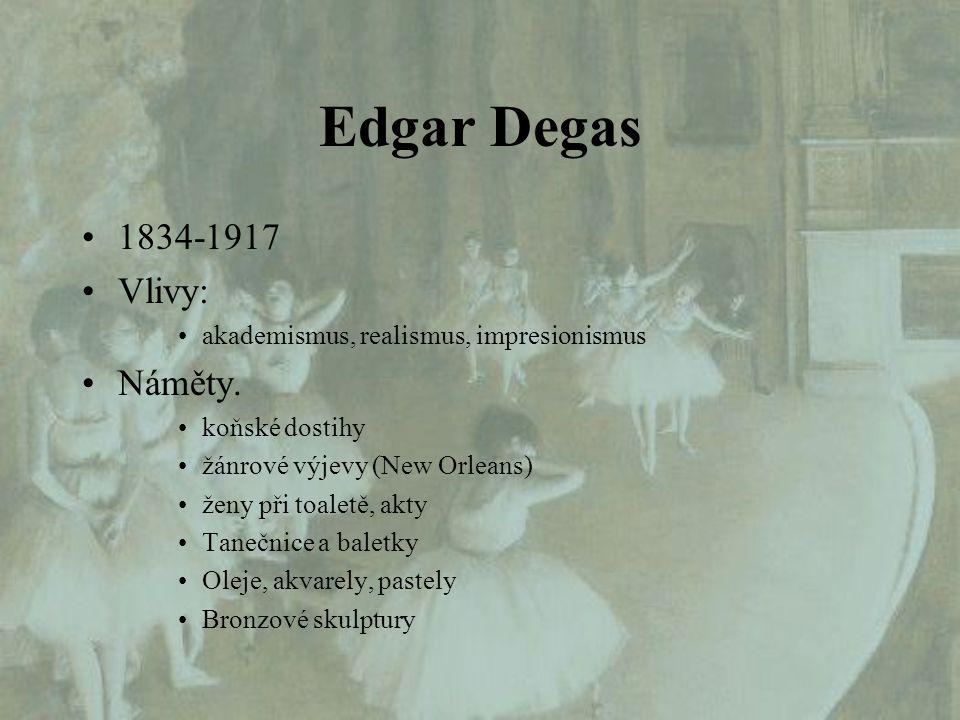 Edgar Degas 1834-1917 Vlivy: akademismus, realismus, impresionismus Náměty. koňské dostihy žánrové výjevy (New Orleans) ženy při toaletě, akty Tanečni