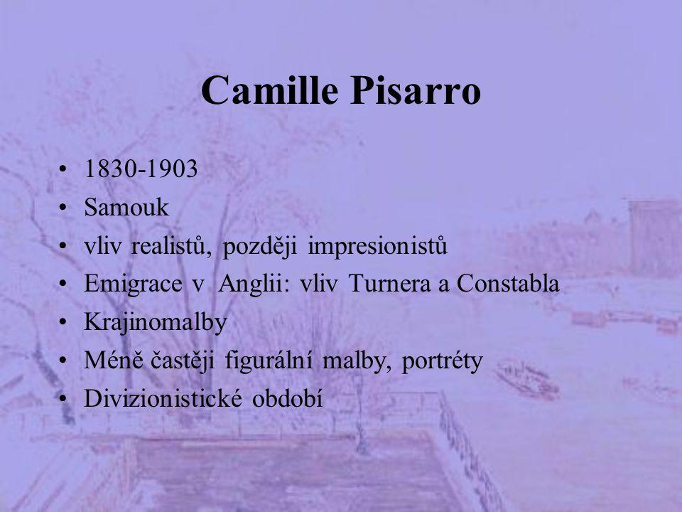 Camille Pisarro 1830-1903 Samouk vliv realistů, později impresionistů Emigrace v Anglii: vliv Turnera a Constabla Krajinomalby Méně častěji figurální