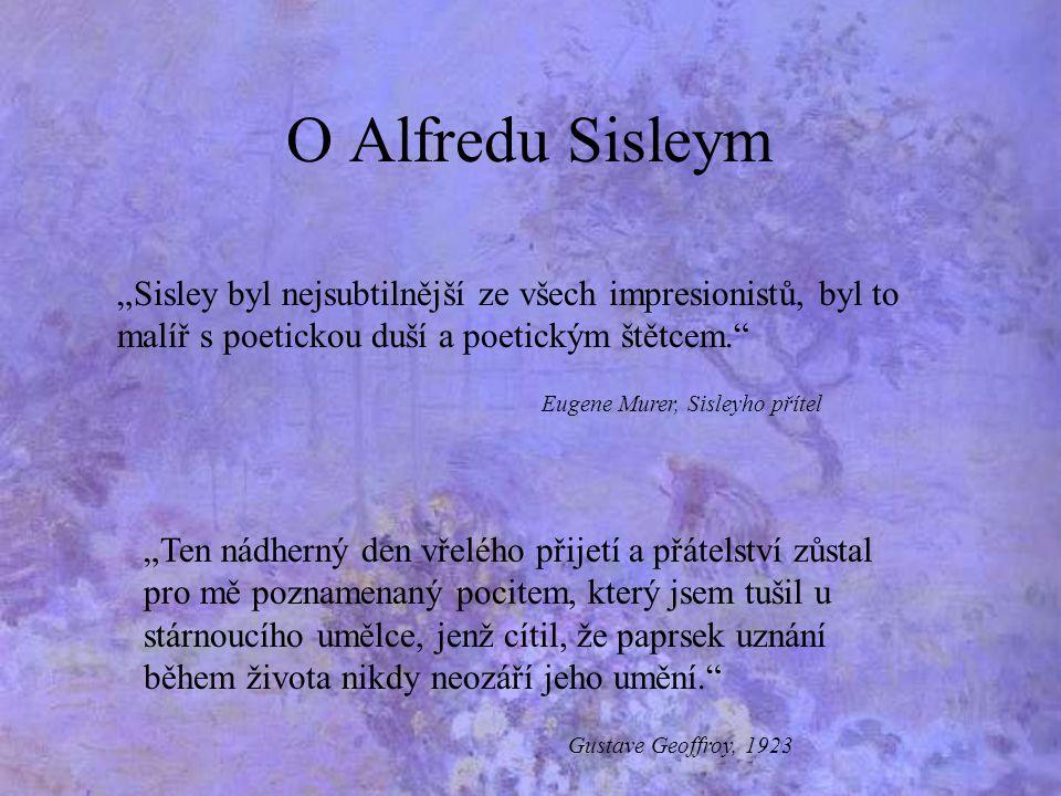 """O Alfredu Sisleym """"Sisley byl nejsubtilnější ze všech impresionistů, byl to malíř s poetickou duší a poetickým štětcem."""" Eugene Murer, Sisleyho přítel"""