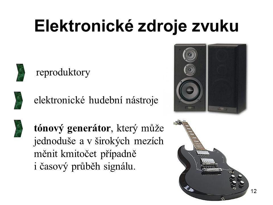 12 Elektronické zdroje zvuku reproduktory elektronické hudební nástroje tónový generátor, který může jednoduše a v širokých mezích měnit kmitočet příp