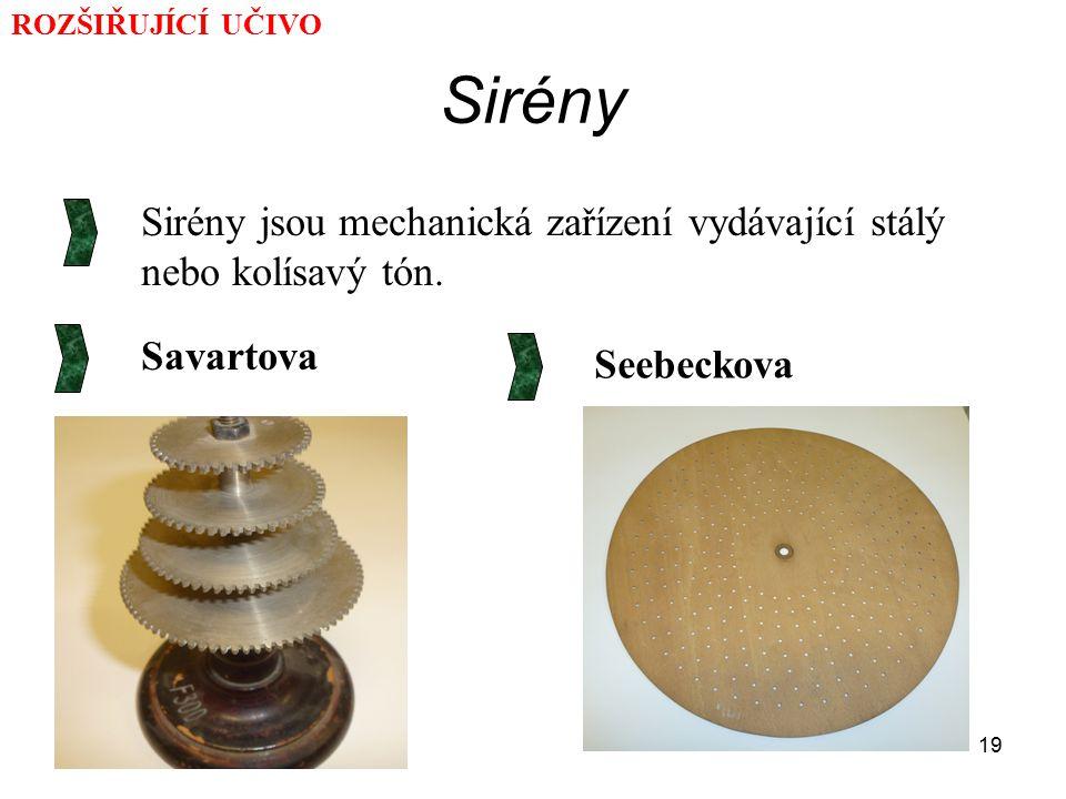 19 Sirény Sirény jsou mechanická zařízení vydávající stálý nebo kolísavý tón. Savartova Seebeckova ROZŠIŘUJÍCÍ UČIVO
