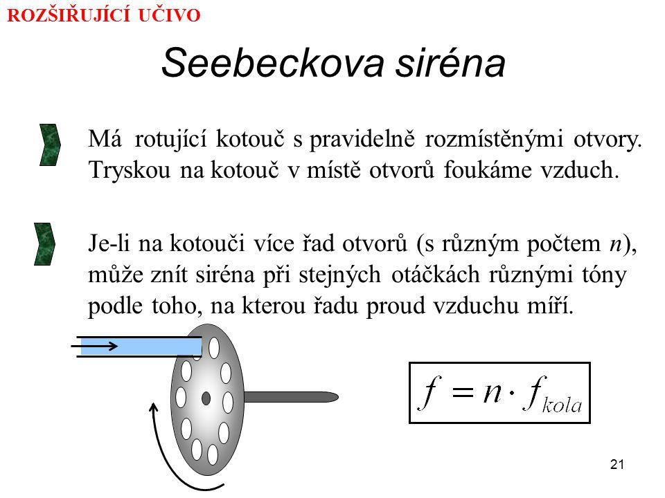 21 Seebeckova siréna Má rotující kotouč s pravidelně rozmístěnými otvory. Tryskou na kotouč v místě otvorů foukáme vzduch. Je-li na kotouči více řad o