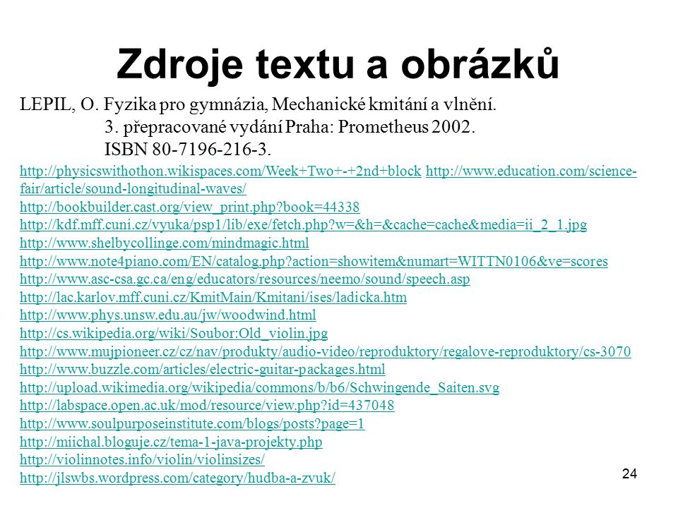 24 Zdroje textu a obrázků http://physicswithothon.wikispaces.com/Week+Two+-+2nd+blockhttp://physicswithothon.wikispaces.com/Week+Two+-+2nd+block http://www.education.com/science- fair/article/sound-longitudinal-waves/ http://bookbuilder.cast.org/view_print.php?book=44338http://www.education.com/science- fair/article/sound-longitudinal-waves/ http://bookbuilder.cast.org/view_print.php?book=44338 http://kdf.mff.cuni.cz/vyuka/psp1/lib/exe/fetch.php?w=&h=&cache=cache&media=ii_2_1.jpg http://www.shelbycollinge.com/mindmagic.html http://www.note4piano.com/EN/catalog.php?action=showitem&numart=WITTN0106&ve=scores http://www.asc-csa.gc.ca/eng/educators/resources/neemo/sound/speech.asp http://lac.karlov.mff.cuni.cz/KmitMain/Kmitani/ises/ladicka.htm http://www.phys.unsw.edu.au/jw/woodwind.html http://cs.wikipedia.org/wiki/Soubor:Old_violin.jpg http://www.mujpioneer.cz/cz/nav/produkty/audio-video/reproduktory/regalove-reproduktory/cs-3070 http://www.buzzle.com/articles/electric-guitar-packages.html http://upload.wikimedia.org/wikipedia/commons/b/b6/Schwingende_Saiten.svg http://labspace.open.ac.uk/mod/resource/view.php?id=437048 http://www.soulpurposeinstitute.com/blogs/posts?page=1 http://miichal.bloguje.cz/tema-1-java-projekty.php http://violinnotes.info/violin/violinsizes/ http://jlswbs.wordpress.com/category/hudba-a-zvuk/ LEPIL, O.