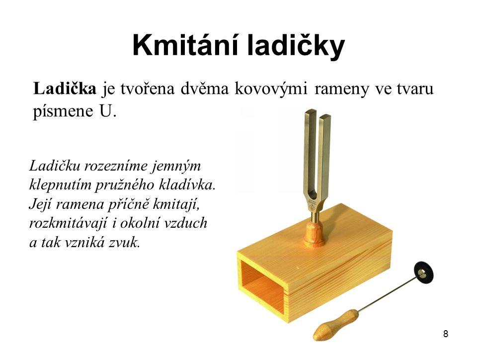 8 Kmitání ladičky Ladička je tvořena dvěma kovovými rameny ve tvaru písmene U. Ladičku rozezníme jemným klepnutím pružného kladívka. Její ramena příčn