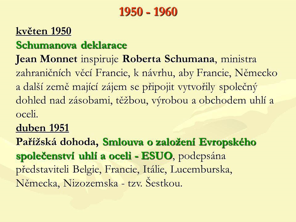 1950 - 1960 květen 1950 Schumanova deklarace Jean Monnet inspiruje Roberta Schumana, ministra zahraničních věcí Francie, k návrhu, aby Francie, Německ