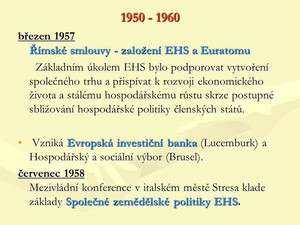1950 - 1960 březen 1957 Římské smlouvy - založení EHS a Euratomu Základním úkolem EHS bylo podporovat vytvoření společného trhu a přispívat k rozvoji