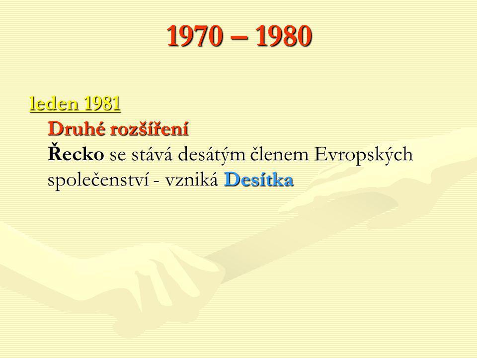 1970 – 1980 leden 1981 Druhé rozšíření Řecko se stává desátým členem Evropských společenství - vzniká Desítka