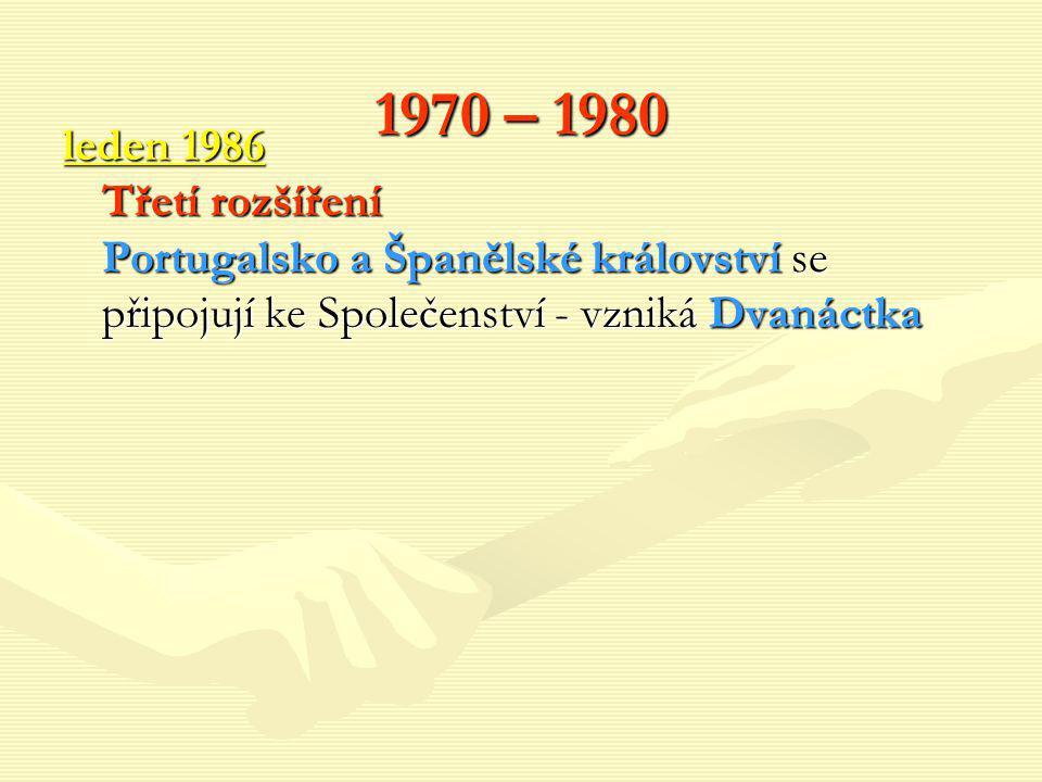 1970 – 1980 leden 1986 Třetí rozšíření Portugalsko a Španělské království se připojují ke Společenství - vzniká Dvanáctka