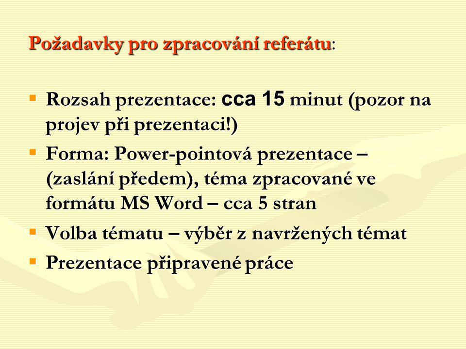 Požadavky pro zpracování referátu:  Rozsah prezentace: cca 15 minut (pozor na projev při prezentaci!)  Forma: Power-pointová prezentace – (zaslání p