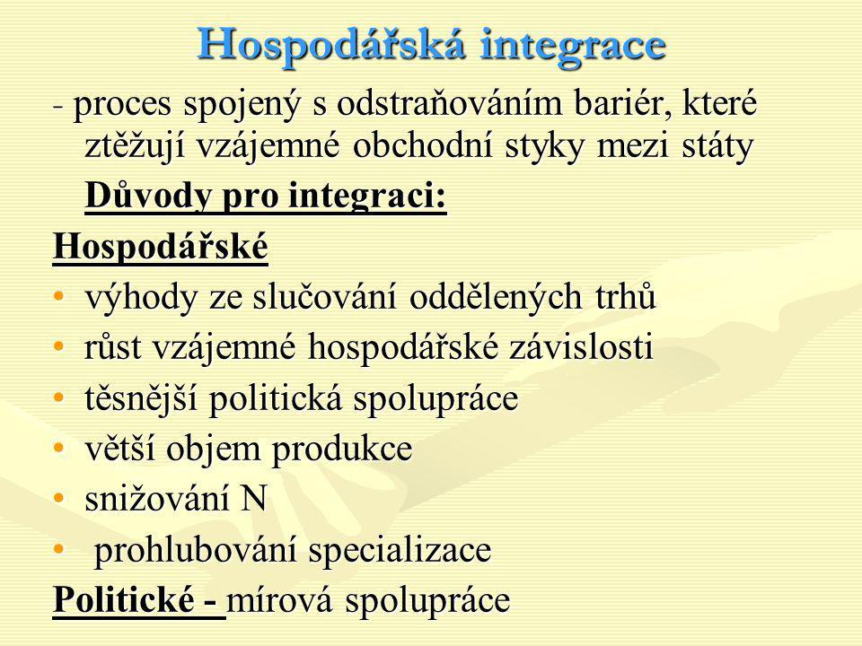 Hospodářská integrace - proces spojený s odstraňováním bariér, které ztěžují vzájemné obchodní styky mezi státy Důvody pro integraci: Hospodářské výho