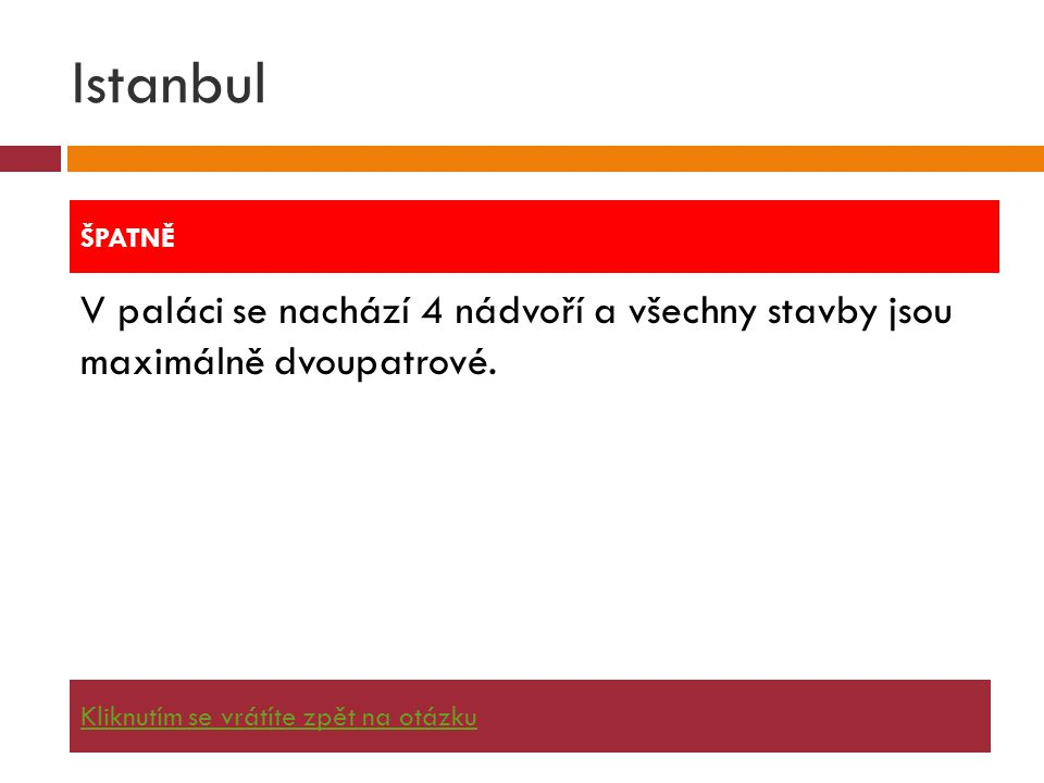 Istanbul V paláci se nachází 4 nádvoří a všechny stavby jsou maximálně dvoupatrové. ŠPATNĚ Kliknutím se vrátíte zpět na otázku