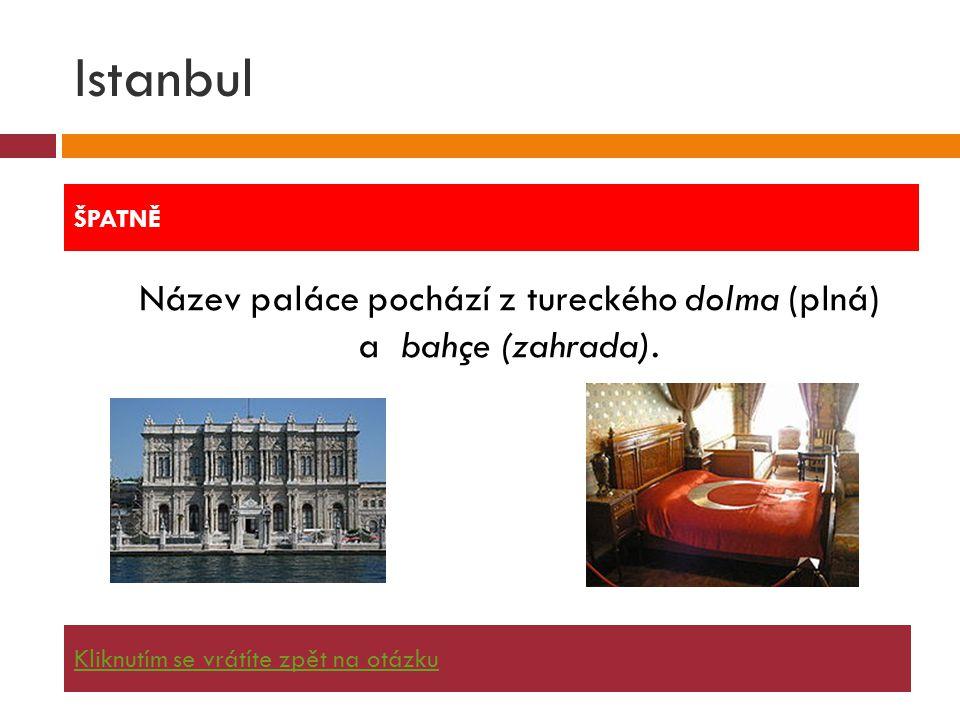 Istanbul  Název paláce pochází z tureckého dolma (plná) a bahçe (zahrada). ŠPATNĚ Kliknutím se vrátíte zpět na otázku