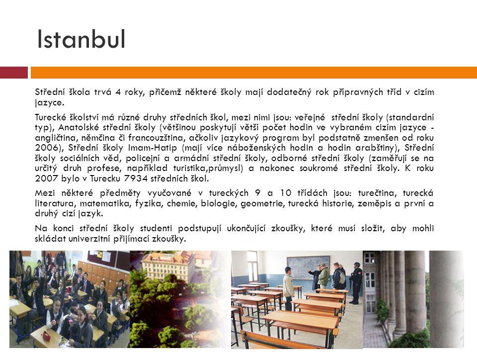 Istanbul  Střední škola trvá 4 roky, přičemž některé školy mají dodatečný rok přípravných tříd v cizím jazyce.  Turecké školství má různé druhy stře