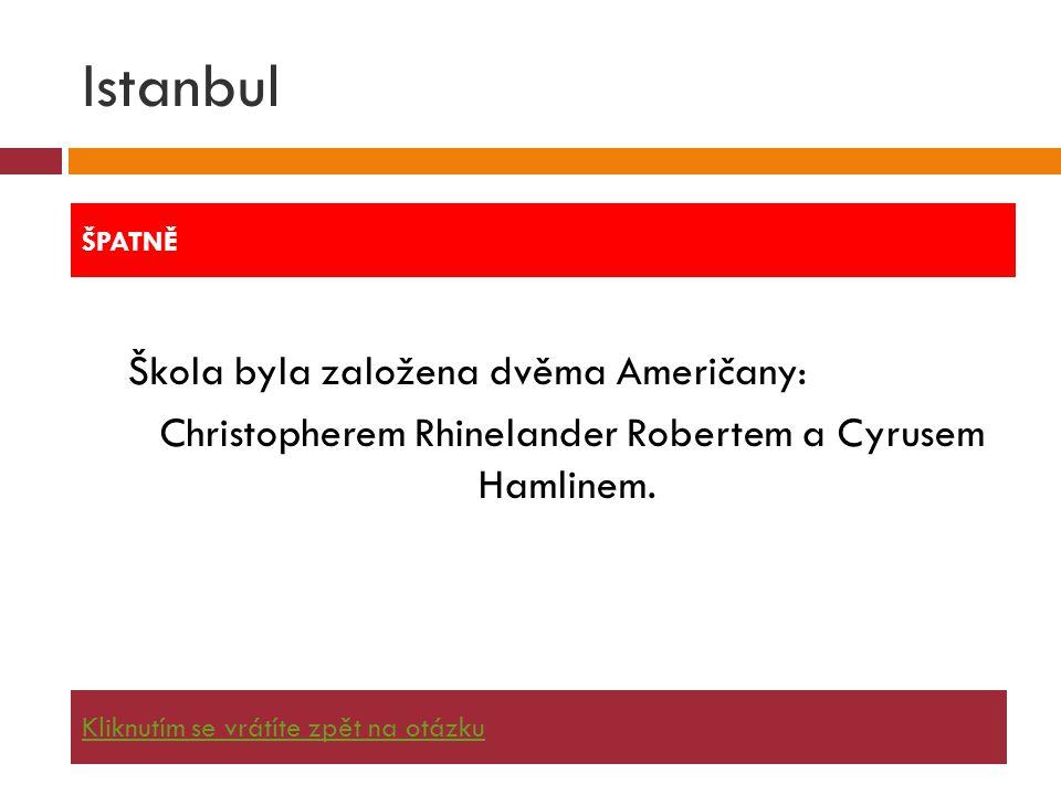 Istanbul Škola byla založena dvěma Američany: Christopherem Rhinelander Robertem a Cyrusem Hamlinem. ŠPATNĚ Kliknutím se vrátíte zpět na otázku