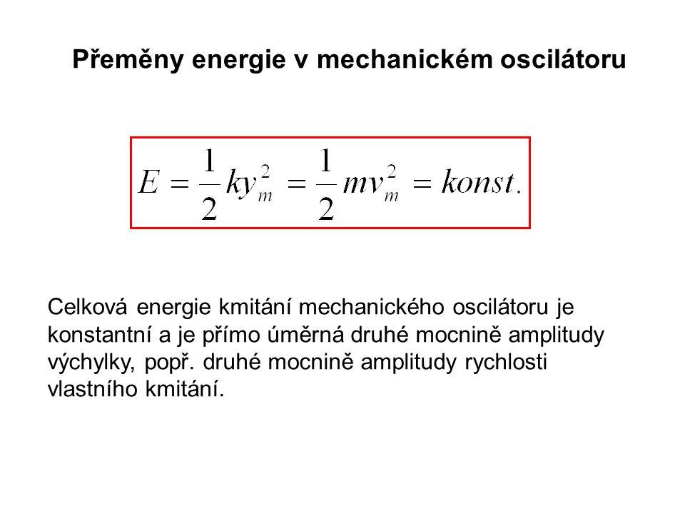 Přeměny energie v mechanickém oscilátoru Celková energie kmitání mechanického oscilátoru je konstantní a je přímo úměrná druhé mocnině amplitudy výchylky, popř.