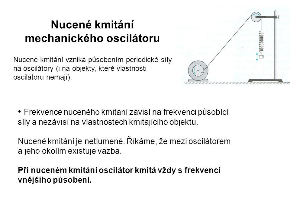 Nucené kmitání mechanického oscilátoru Frekvence nuceného kmitání závisí na frekvenci působící síly a nezávisí na vlastnostech kmitajícího objektu.