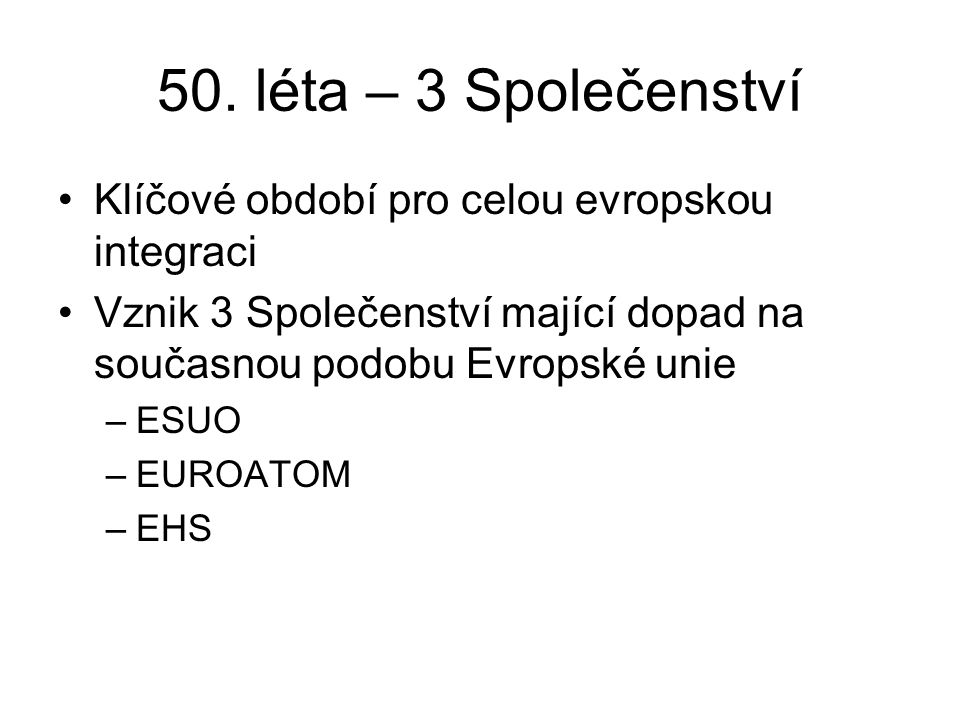 50. léta – 3 Společenství Klíčové období pro celou evropskou integraci Vznik 3 Společenství mající dopad na současnou podobu Evropské unie –ESUO –EURO