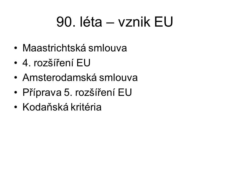 90. léta – vznik EU Maastrichtská smlouva 4. rozšíření EU Amsterodamská smlouva Příprava 5. rozšíření EU Kodaňská kritéria