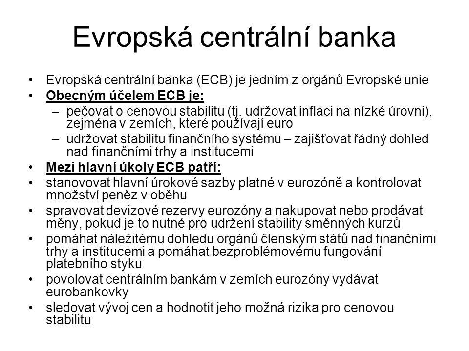 Evropská centrální banka Evropská centrální banka (ECB) je jedním z orgánů Evropské unie Obecným účelem ECB je: –pečovat o cenovou stabilitu (tj. udrž