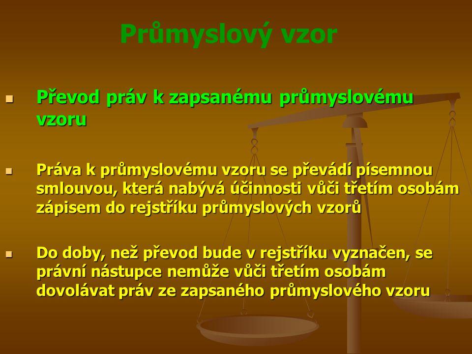 Průmyslový vzor Převod práv k zapsanému průmyslovému vzoru Převod práv k zapsanému průmyslovému vzoru Práva k průmyslovému vzoru se převádí písemnou smlouvou, která nabývá účinnosti vůči třetím osobám zápisem do rejstříku průmyslových vzorů Práva k průmyslovému vzoru se převádí písemnou smlouvou, která nabývá účinnosti vůči třetím osobám zápisem do rejstříku průmyslových vzorů Do doby, než převod bude v rejstříku vyznačen, se právní nástupce nemůže vůči třetím osobám dovolávat práv ze zapsaného průmyslového vzoru Do doby, než převod bude v rejstříku vyznačen, se právní nástupce nemůže vůči třetím osobám dovolávat práv ze zapsaného průmyslového vzoru