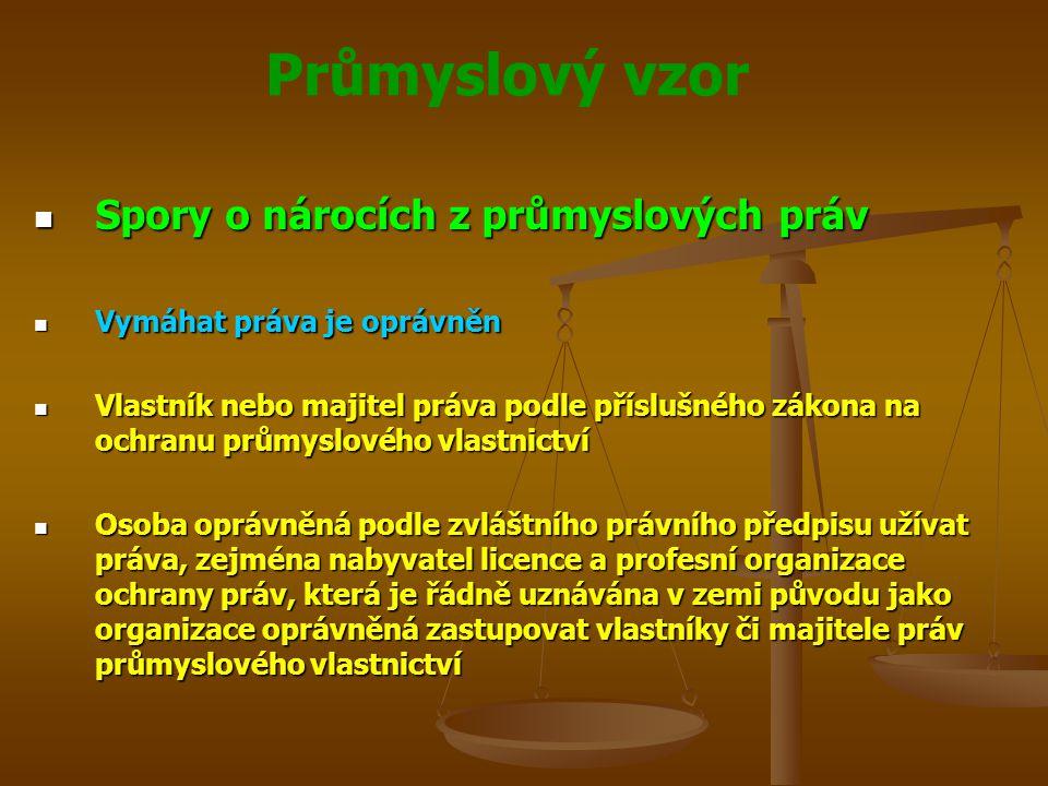 Průmyslový vzor Spory o nárocích z průmyslových práv Spory o nárocích z průmyslových práv Vymáhat práva je oprávněn Vymáhat práva je oprávněn Vlastník nebo majitel práva podle příslušného zákona na ochranu průmyslového vlastnictví Vlastník nebo majitel práva podle příslušného zákona na ochranu průmyslového vlastnictví Osoba oprávněná podle zvláštního právního předpisu užívat práva, zejména nabyvatel licence a profesní organizace ochrany práv, která je řádně uznávána v zemi původu jako organizace oprávněná zastupovat vlastníky či majitele práv průmyslového vlastnictví Osoba oprávněná podle zvláštního právního předpisu užívat práva, zejména nabyvatel licence a profesní organizace ochrany práv, která je řádně uznávána v zemi původu jako organizace oprávněná zastupovat vlastníky či majitele práv průmyslového vlastnictví