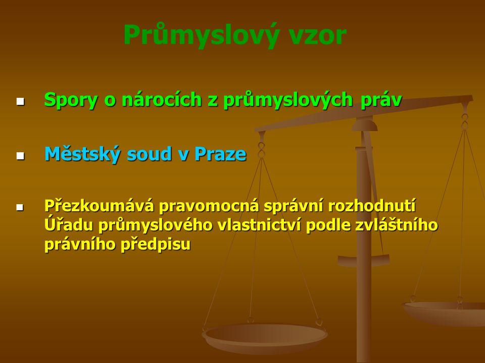 Průmyslový vzor Spory o nárocích z průmyslových práv Spory o nárocích z průmyslových práv Městský soud v Praze Městský soud v Praze Přezkoumává pravomocná správní rozhodnutí Úřadu průmyslového vlastnictví podle zvláštního právního předpisu Přezkoumává pravomocná správní rozhodnutí Úřadu průmyslového vlastnictví podle zvláštního právního předpisu