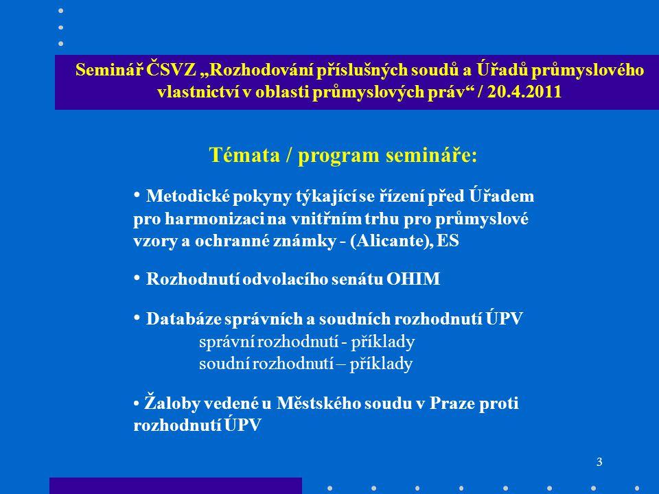 """3 Seminář ČSVZ """"Rozhodování příslušných soudů a Úřadů průmyslového vlastnictví v oblasti průmyslových práv / 20.4.2011 Témata / program semináře: Metodické pokyny týkající se řízení před Úřadem pro harmonizaci na vnitřním trhu pro průmyslové vzory a ochranné známky - (Alicante), ES Rozhodnutí odvolacího senátu OHIM Databáze správních a soudních rozhodnutí ÚPV správní rozhodnutí - příklady soudní rozhodnutí – příklady Žaloby vedené u Městského soudu v Praze proti rozhodnutí ÚPV"""