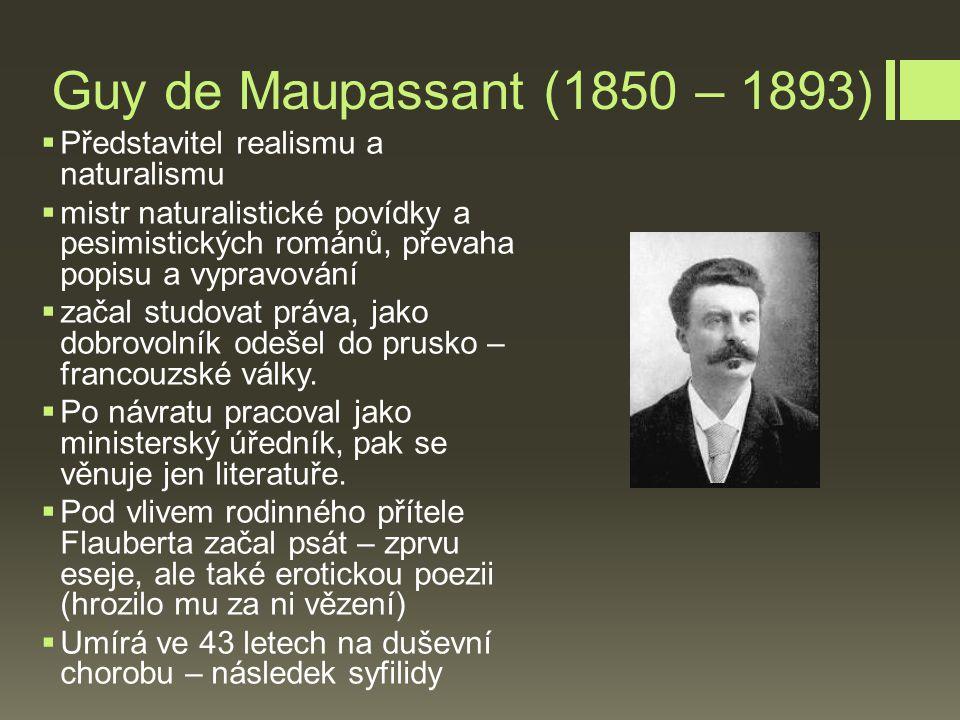 Guy de Maupassant (1850 – 1893)  Představitel realismu a naturalismu  mistr naturalistické povídky a pesimistických románů, převaha popisu a vypravování  začal studovat práva, jako dobrovolník odešel do prusko – francouzské války.