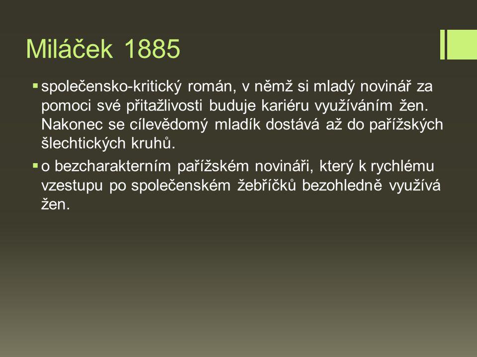 Miláček 1885  společensko-kritický román, v němž si mladý novinář za pomoci své přitažlivosti buduje kariéru využíváním žen.