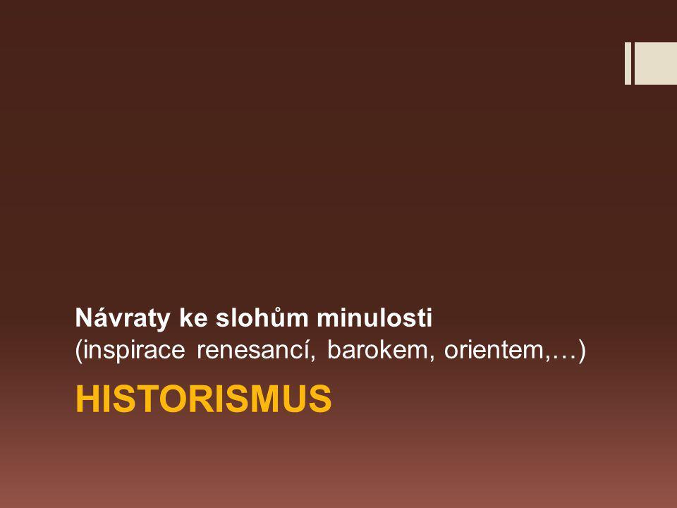 HISTORISMUS Návraty ke slohům minulosti (inspirace renesancí, barokem, orientem,…)