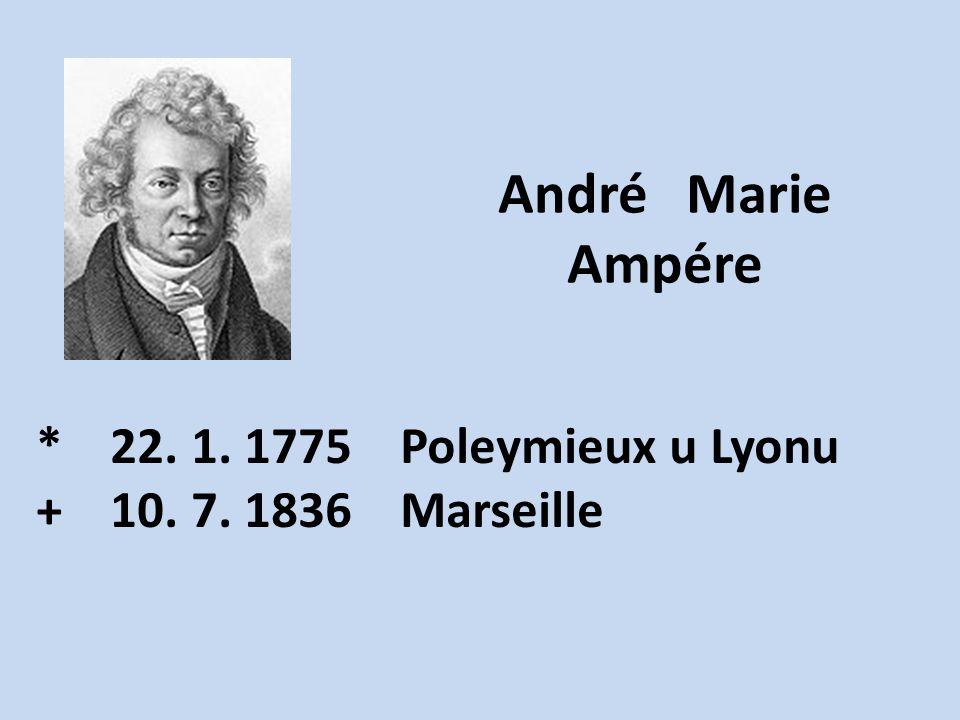 André Marie Ampére * 22. 1. 1775 Poleymieux u Lyonu + 10. 7. 1836 Marseille