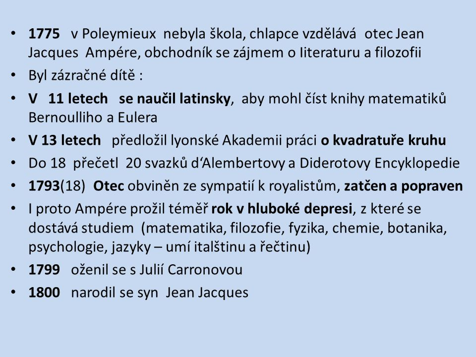 1775 v Poleymieux nebyla škola, chlapce vzdělává otec Jean Jacques Ampére, obchodník se zájmem o Iiteraturu a filozofii Byl zázračné dítě : V 11 letech se naučil latinsky, aby mohl číst knihy matematiků Bernoulliho a Eulera V 13 letech předložil lyonské Akademii práci o kvadratuře kruhu Do 18 přečetl 20 svazků d'Alembertovy a Diderotovy Encyklopedie 1793(18) Otec obviněn ze sympatií k royalistům, zatčen a popraven I proto Ampére prožil téměř rok v hluboké depresi, z které se dostává studiem (matematika, filozofie, fyzika, chemie, botanika, psychologie, jazyky – umí italštinu a řečtinu) 1799 oženil se s Julií Carronovou 1800 narodil se syn Jean Jacques