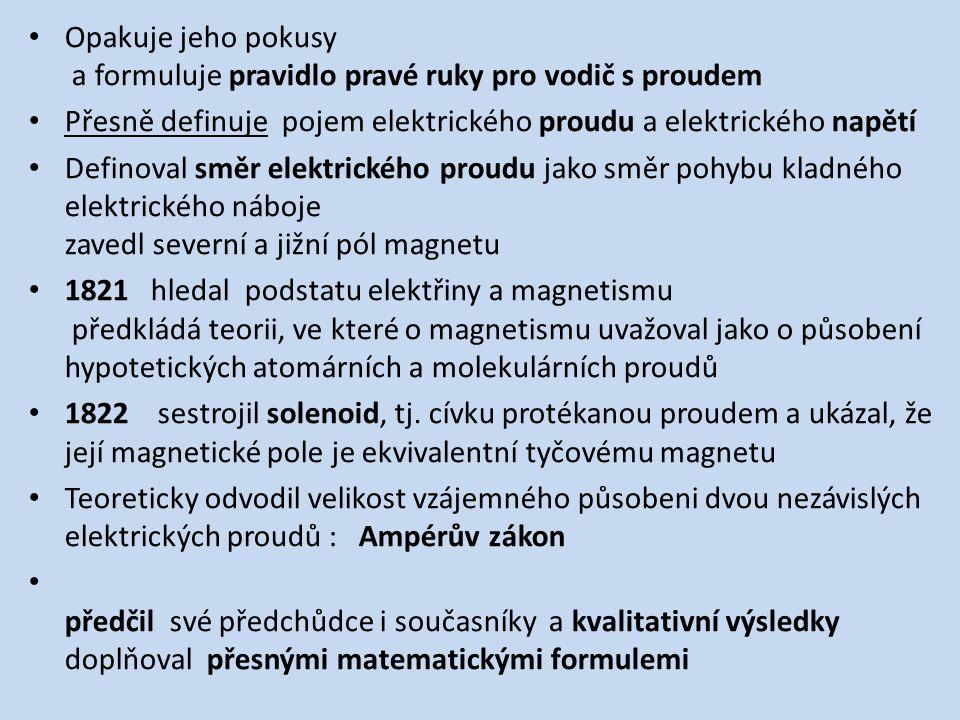 Opakuje jeho pokusy a formuluje pravidlo pravé ruky pro vodič s proudem Přesně definuje pojem elektrického proudu a elektrického napětí Definoval směr elektrického proudu jako směr pohybu kladného elektrického náboje zavedl severní a jižní pól magnetu 1821 hledal podstatu elektřiny a magnetismu předkládá teorii, ve které o magnetismu uvažoval jako o působení hypotetických atomárních a molekulárních proudů 1822 sestrojil solenoid, tj.