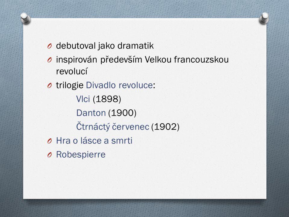 O debutoval jako dramatik O inspirován především Velkou francouzskou revolucí O trilogie Divadlo revoluce: Vlci (1898) Danton (1900) Čtrnáctý červenec (1902) O Hra o lásce a smrti O Robespierre