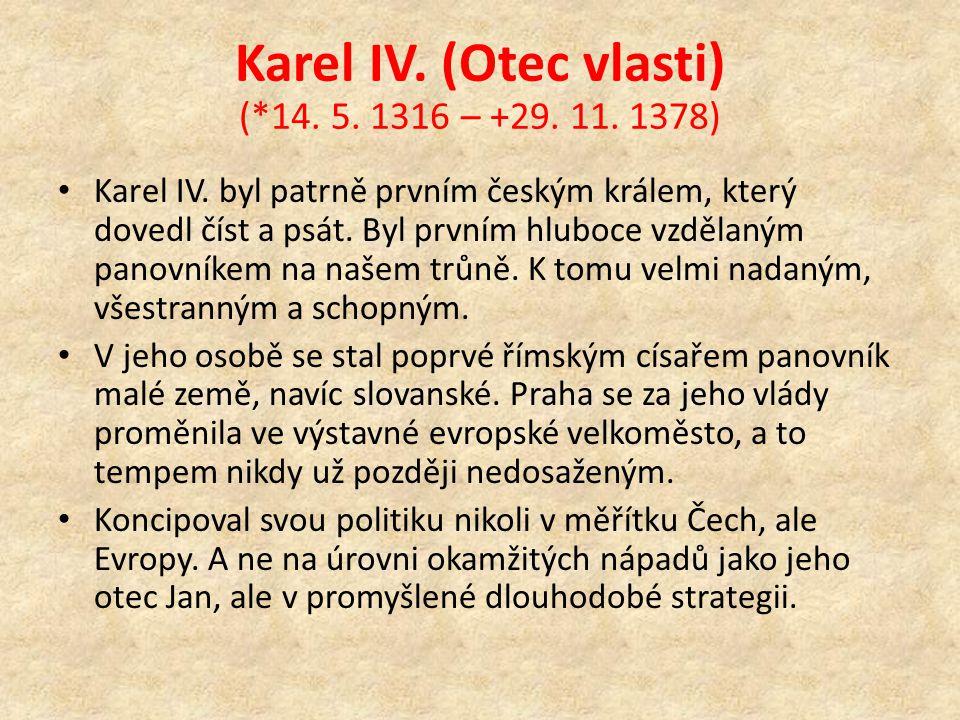 Karel IV. (Otec vlasti) (*14. 5. 1316 – +29. 11. 1378) Karel IV. byl patrně prvním českým králem, který dovedl číst a psát. Byl prvním hluboce vzdělan