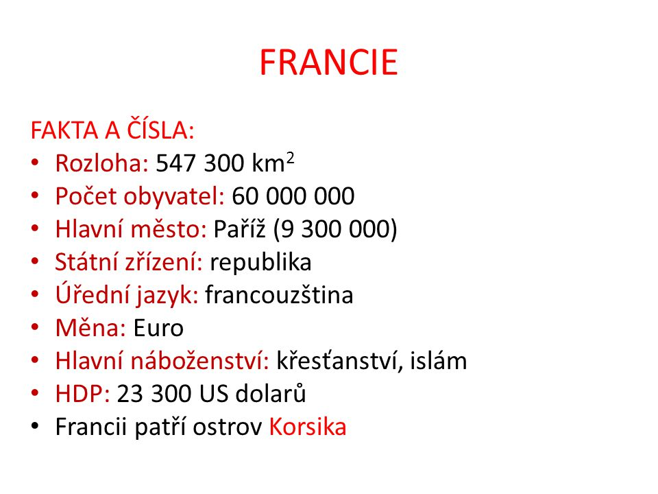 FRANCIE FAKTA A ČÍSLA: Rozloha: 547 300 km 2 Počet obyvatel: 60 000 000 Hlavní město: Paříž (9 300 000) Státní zřízení: republika Úřední jazyk: franco