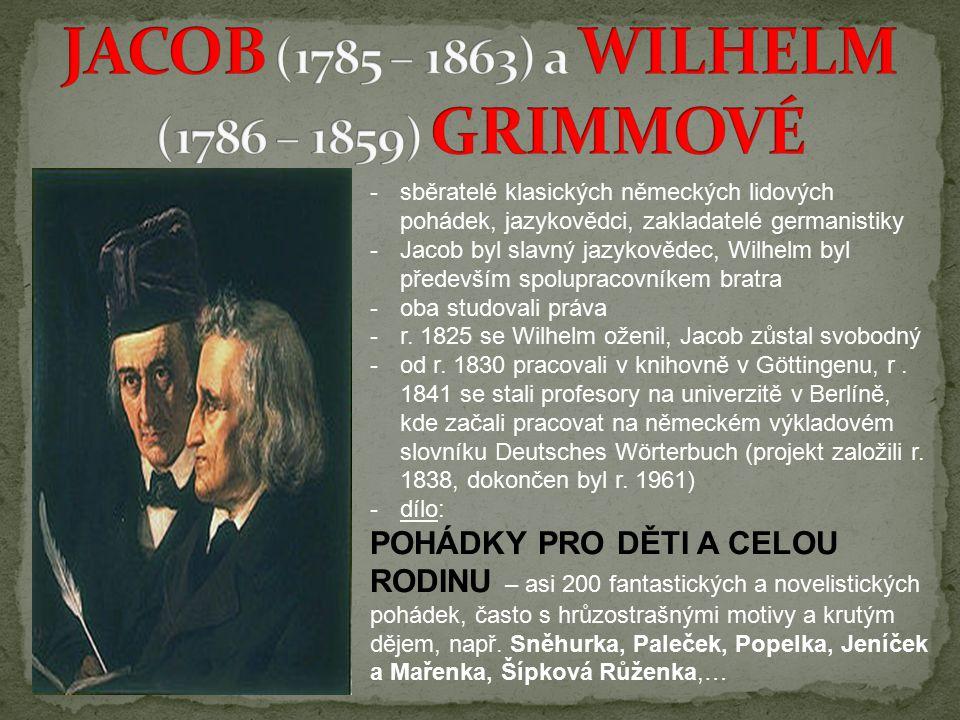 -sběratelé klasických německých lidových pohádek, jazykovědci, zakladatelé germanistiky -Jacob byl slavný jazykovědec, Wilhelm byl především spolupracovníkem bratra -oba studovali práva -r.