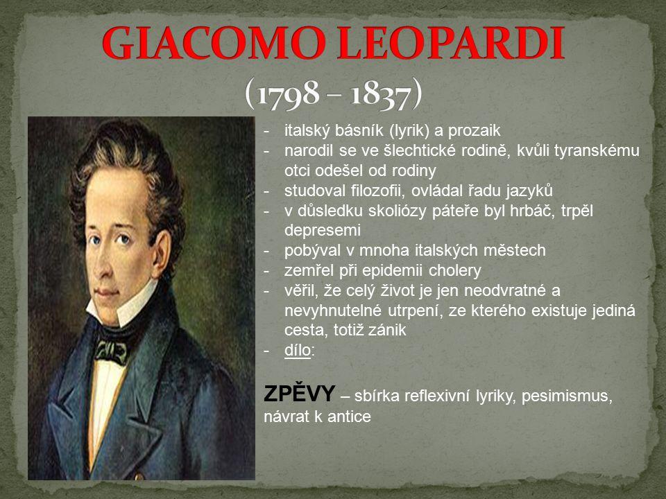 -italský básník (lyrik) a prozaik -narodil se ve šlechtické rodině, kvůli tyranskému otci odešel od rodiny -studoval filozofii, ovládal řadu jazyků -v důsledku skoliózy páteře byl hrbáč, trpěl depresemi -pobýval v mnoha italských městech -zemřel při epidemii cholery -věřil, že celý život je jen neodvratné a nevyhnutelné utrpení, ze kterého existuje jediná cesta, totiž zánik -dílo: ZPĚVY – sbírka reflexivní lyriky, pesimismus, návrat k antice