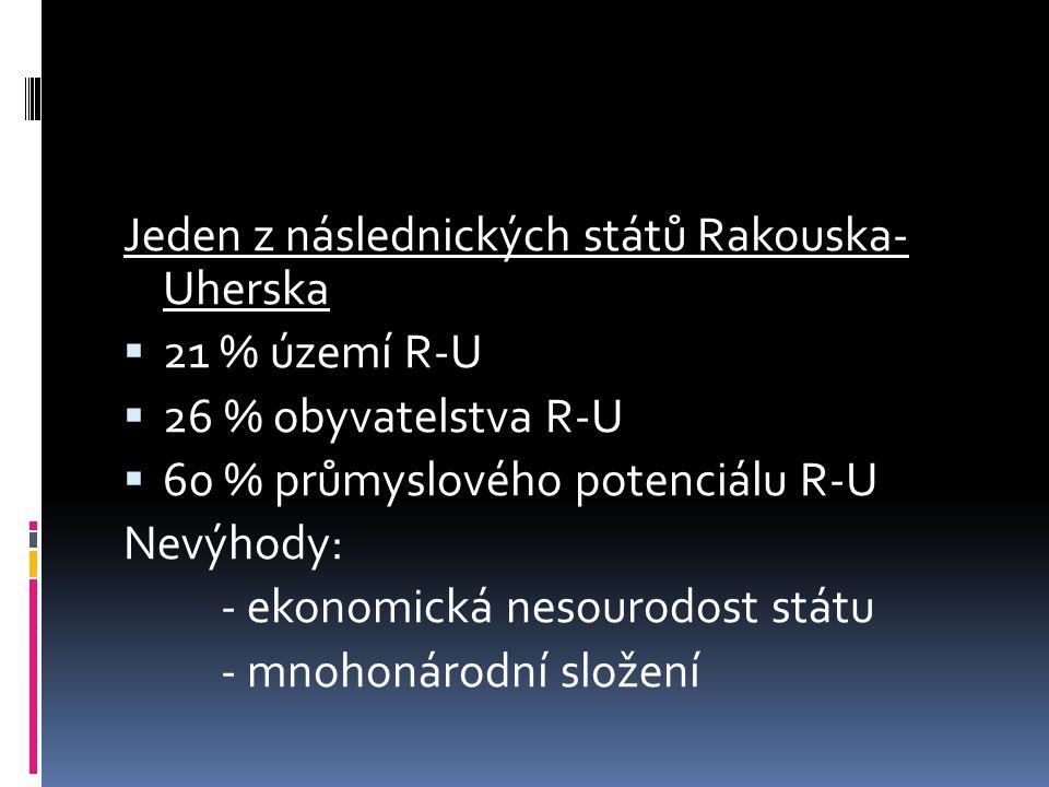 Jeden z následnických států Rakouska- Uherska  21 % území R-U  26 % obyvatelstva R-U  60 % průmyslového potenciálu R-U Nevýhody: - ekonomická nesou