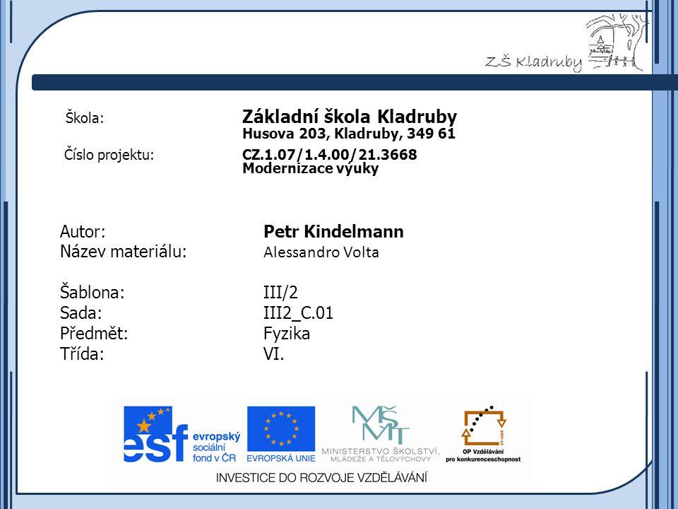 Základní škola Kladruby 2011  Škola: Základní škola Kladruby Husova 203, Kladruby, 349 61 Číslo projektu:CZ.1.07/1.4.00/21.3668 Modernizace výuky Autor:Petr Kindelmann Název materiálu: Alessandro Volta Šablona:III/2 Sada:III2_C.01 Předmět:Fyzika Třída:VI.