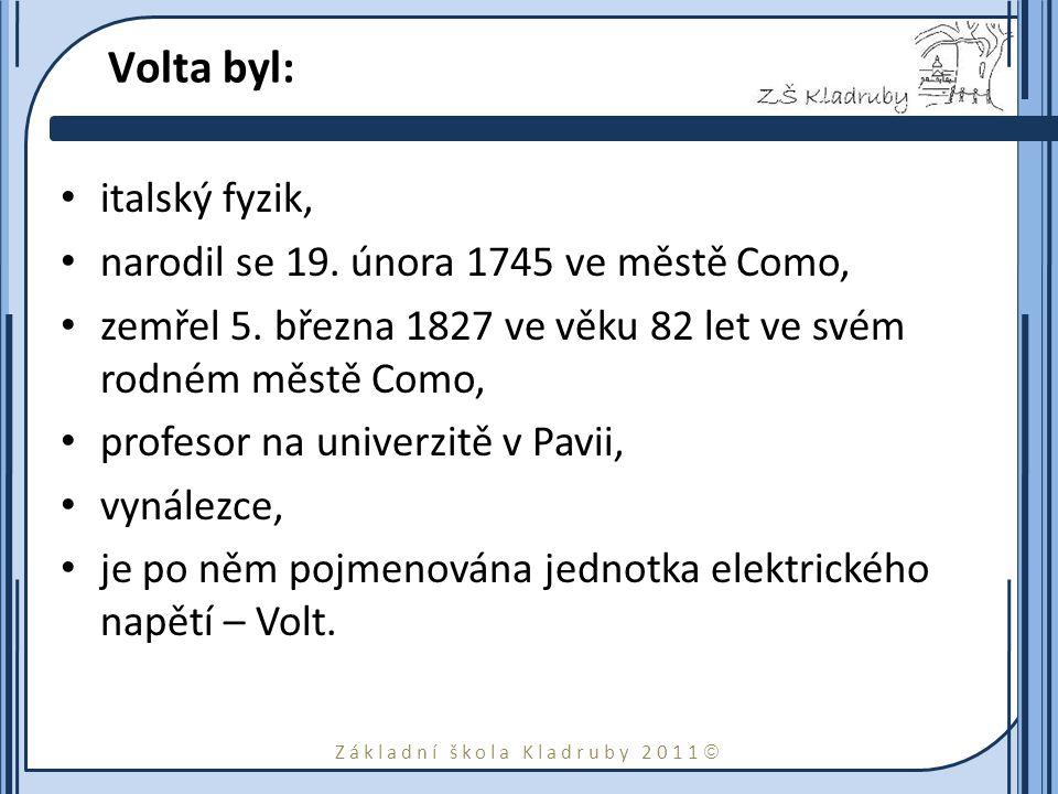 Základní škola Kladruby 2011  Volta byl: italský fyzik, narodil se 19. února 1745 ve městě Como, zemřel 5. března 1827 ve věku 82 let ve svém rodném