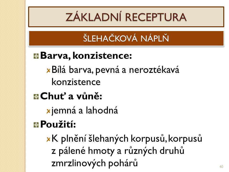 40 ZÁKLADNÍ RECEPTURA ŠLEHAČKOVÁ NÁPLŇ Barva, konzistence: Bílá barva, pevná a neroztékavá konzistence Chuť a vůně: jemná a lahodná Použití: K plnění