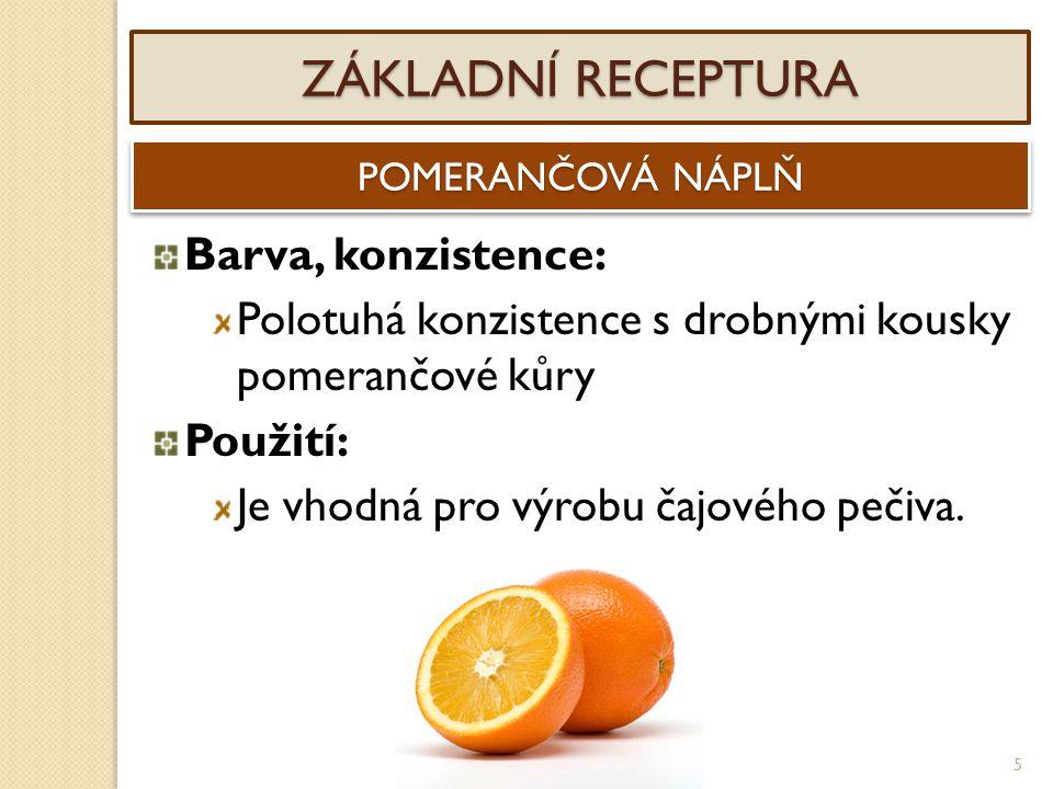 5 ZÁKLADNÍ RECEPTURA POMERANČOVÁ NÁPLŇ Barva, konzistence: Polotuhá konzistence s drobnými kousky pomerančové kůry Použití: Je vhodná pro výrobu čajov