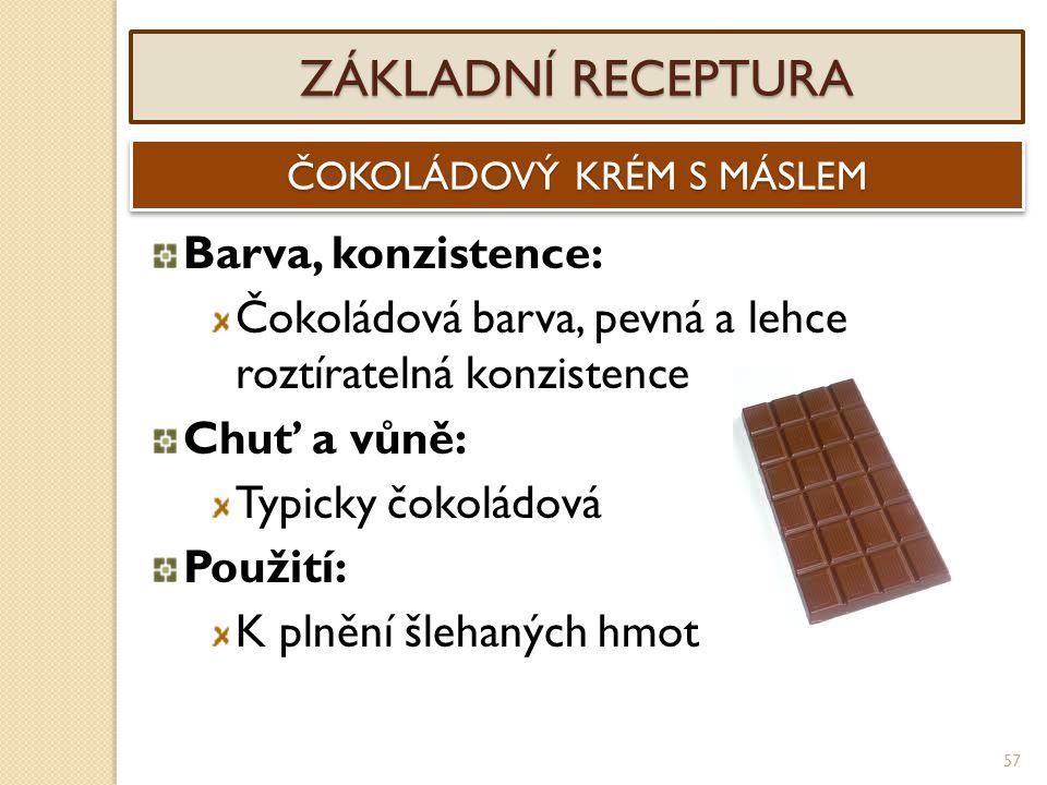 57 ZÁKLADNÍ RECEPTURA ČOKOLÁDOVÝ KRÉM S MÁSLEM Barva, konzistence: Čokoládová barva, pevná a lehce roztíratelná konzistence Chuť a vůně: Typicky čokol