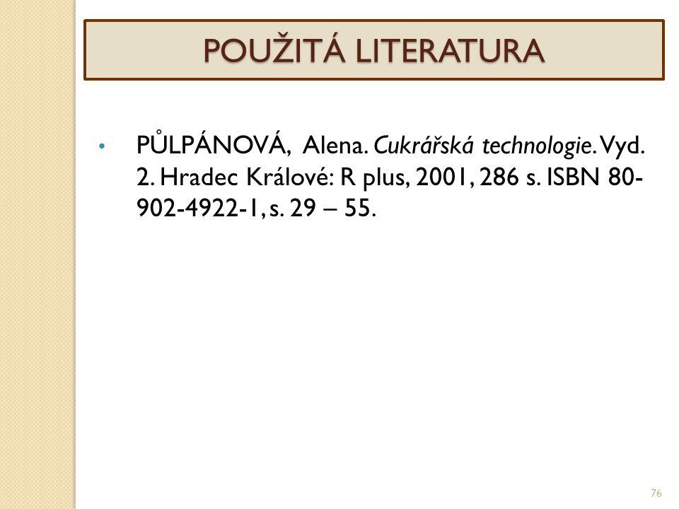 76 POUŽITÁ LITERATURA PŮLPÁNOVÁ, Alena. Cukrářská technologie. Vyd. 2. Hradec Králové: R plus, 2001, 286 s. ISBN 80- 902-4922-1, s. 29 – 55.