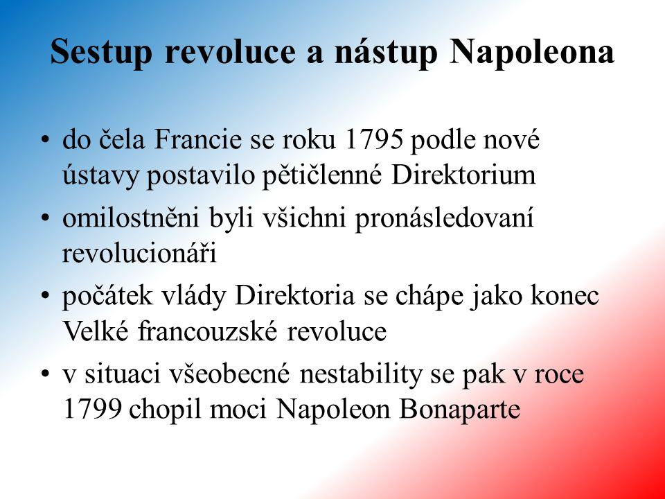 Sestup revoluce a nástup Napoleona do čela Francie se roku 1795 podle nové ústavy postavilo pětičlenné Direktorium omilostněni byli všichni pronásledovaní revolucionáři počátek vlády Direktoria se chápe jako konec Velké francouzské revoluce v situaci všeobecné nestability se pak v roce 1799 chopil moci Napoleon Bonaparte