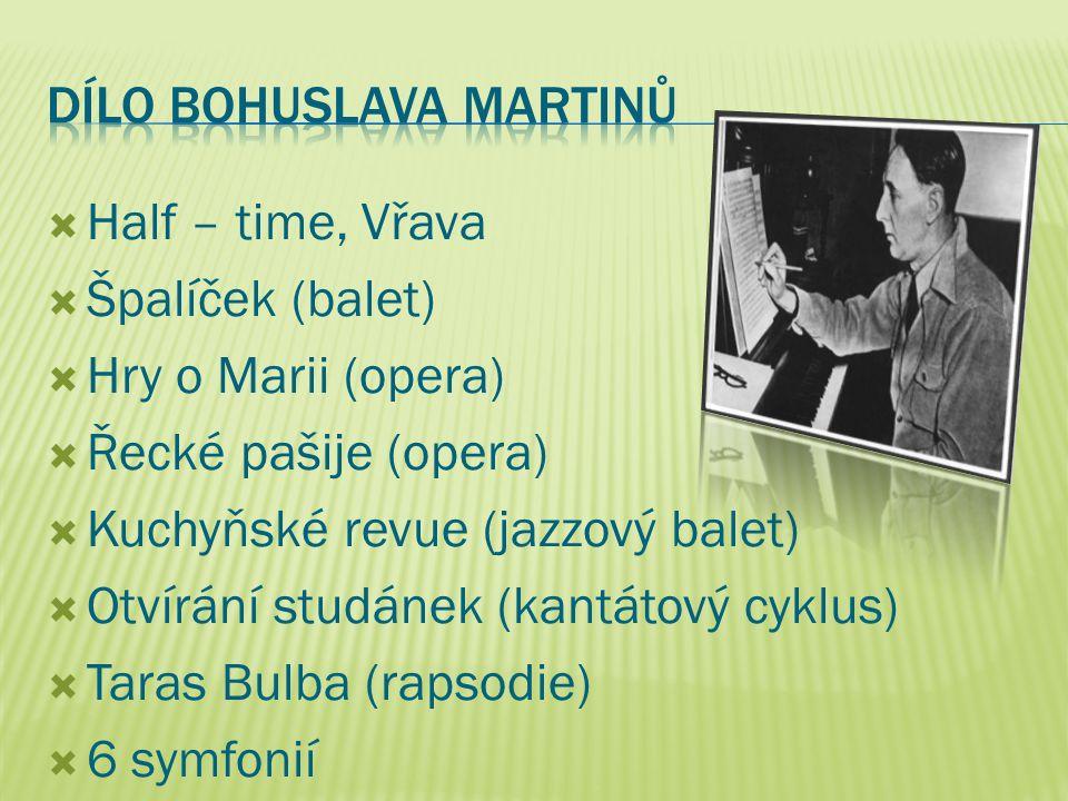  Half – time, Vřava  Špalíček (balet)  Hry o Marii (opera)  Řecké pašije (opera)  Kuchyňské revue (jazzový balet)  Otvírání studánek (kantátový cyklus)  Taras Bulba (rapsodie)  6 symfonií