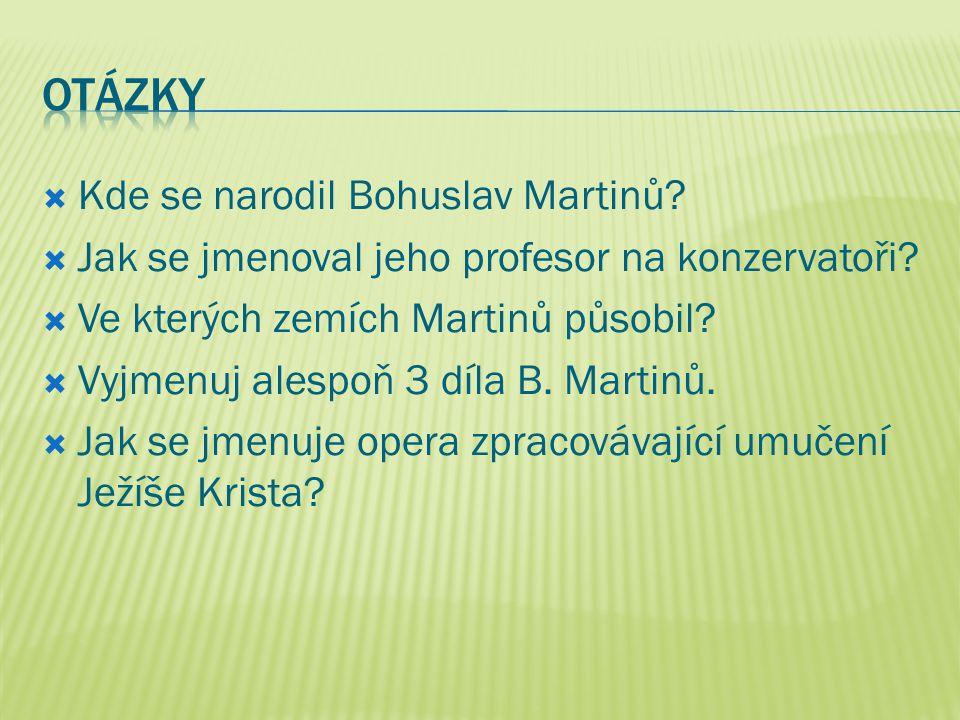  Kde se narodil Bohuslav Martinů?  Jak se jmenoval jeho profesor na konzervatoři?  Ve kterých zemích Martinů působil?  Vyjmenuj alespoň 3 díla B.