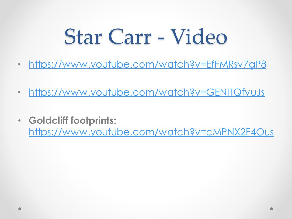 Star Carr - Video https://www.youtube.com/watch?v=EfFMRsv7gP8 https://www.youtube.com/watch?v=GENITQfvuJs Goldcliff footprints: https://www.youtube.com/watch?v=cMPNX2F4Ous https://www.youtube.com/watch?v=cMPNX2F4Ous